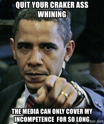 Pissed Off Barack Obama - quit your craker ass whining The media can only cover my incompetence  for so long