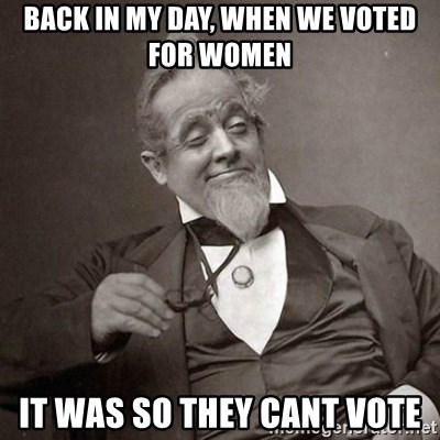 1889 [10] guy - back in my day, when we voted for women it was so they cant vote