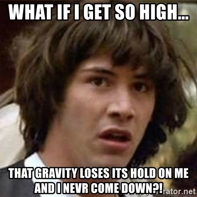 what if meme - WHAT IF I GET SO HIGH... THAT GRAVITY LOSES ITS HOLD ON ME AND I NEVR COME DOWN?!