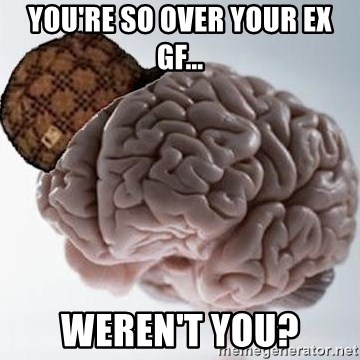 Scumbag Brain - You're so over your ex gf... weren't you?
