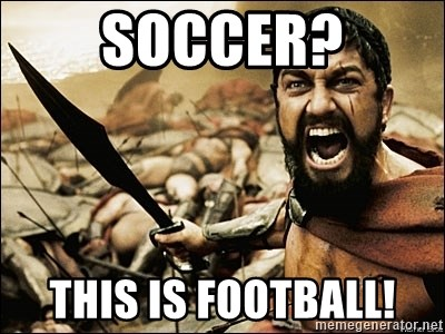 This Is Sparta Meme - SOCCER? THIS IS FOOTBALL!