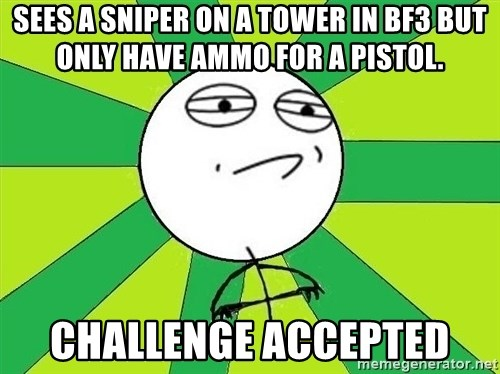Challenge Accepted 2 - sees a sniper on a tower in bf3 but only have ammo for a pistol. Challenge Accepted