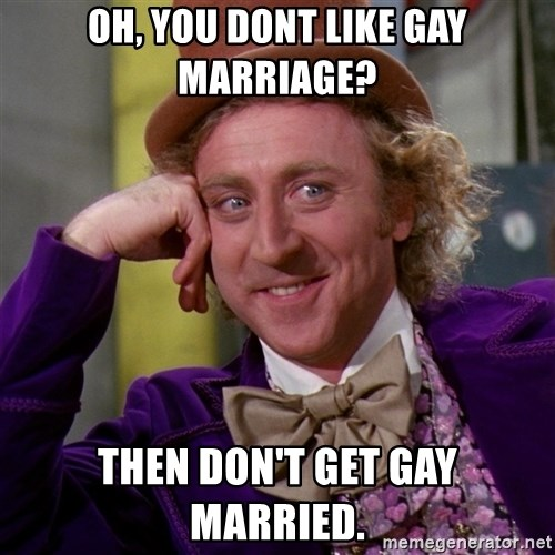 Willy Wonka - Oh, you dont like gay marriage? Then don't get gay married.