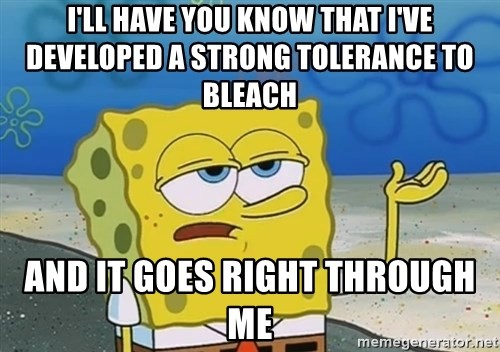 I'll have you know Spongebob - I'll have you know That I've developed a strong tolerance to Bleach And It Goes right through me