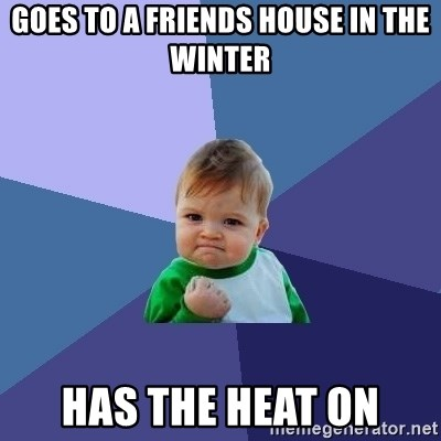 Success Kid - Goes to a friends house in the winter Has the heat on