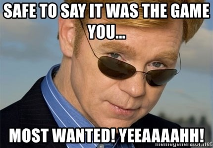 Horatio Caine - SAFE TO SAY IT WAS THE GAME YOU...  MOST WANTED! yEEAAAAHH!