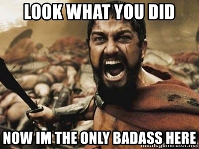 300 - look what you did now im the only badass here