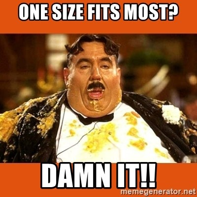 Fat Guy - one size fits most? Damn it!!