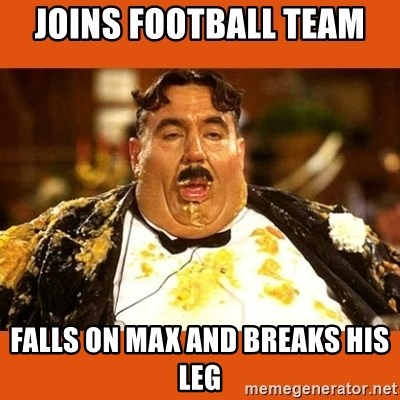Fat Guy - Joins football team  Falls on max and breaks his leg