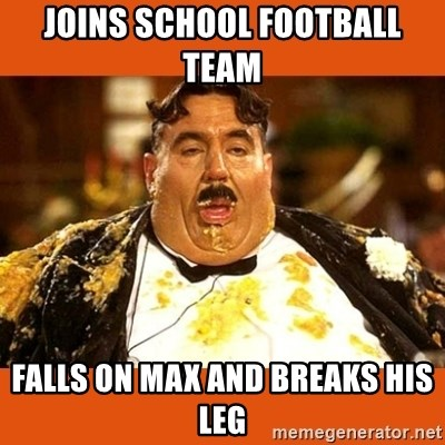 Fat Guy - Joins school football team  Falls on max and breaks his leg