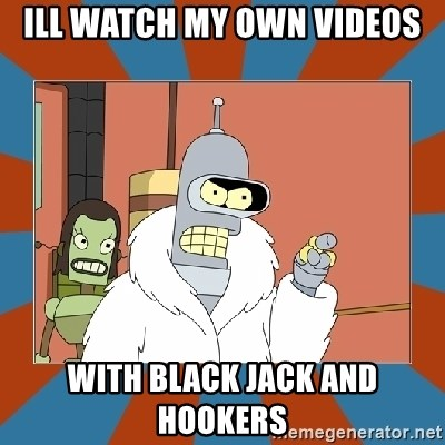 Blackjack and hookers bender - ILL WATCH MY OWN VIDEOS WITH BLACK JACK AND HOOKERS