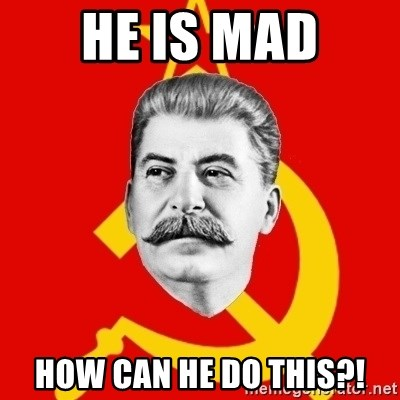 Stalin Says - he is mad how can he do this?!
