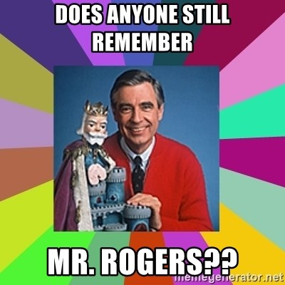 mr rogers  - does anyone still remember  mr. rogers??