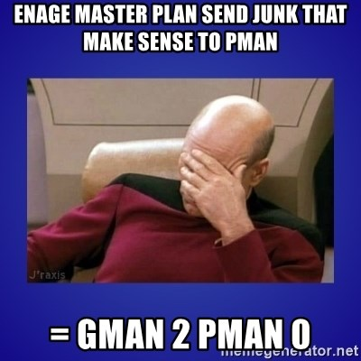 Picard facepalm  - enage master plan send junk that make sense to pman = gman 2 pman 0