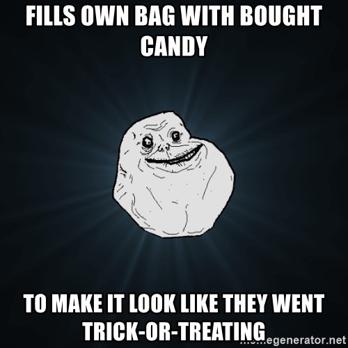Forever Alone - fills own bag with bought candy to make it look like they went trick-or-treating