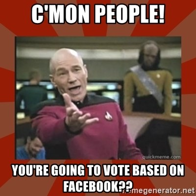 Annoyed Picard - C'Mon People! You're going to vote based on facebook??