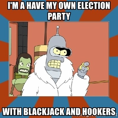 Blackjack and hookers bender - I'M A HAVE MY OWN ELECTION PARTY WITH BLACKJACK AND HOOKERS