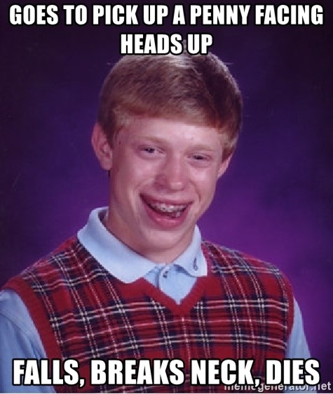Bad Luck Brian - GOES TO PICK UP A PENNY FACING HEADS UP FALLS, BREAKS NECK, DIES