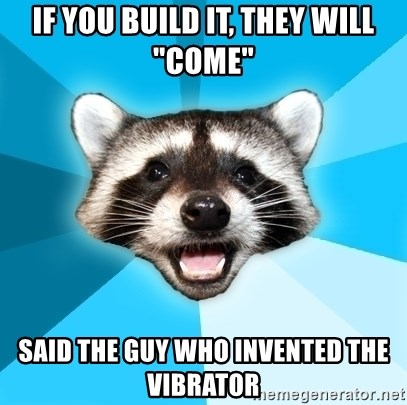 "Lame Pun Coon - if you build it, they will ""come"" said the guy who invented the vibrator"