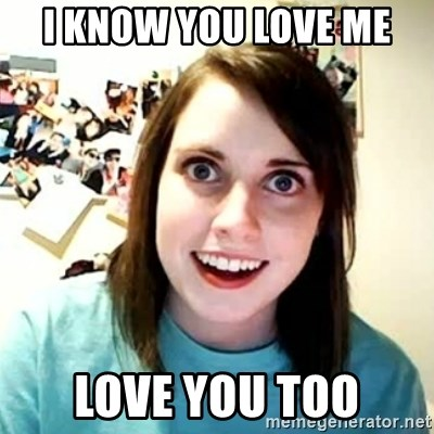 overly attached girl - I know you love me love you too
