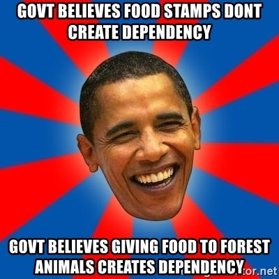 Obama - govt believes food stamps dont create dependency govt believes giving food to forest animals creates dependency