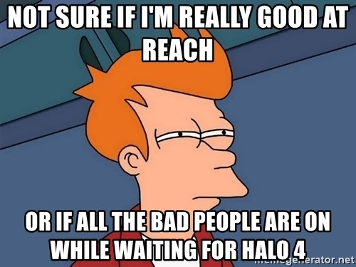 Futurama Fry - Not sure If I'm really good at Reach Or if all the bad people are on while waiting for halo 4