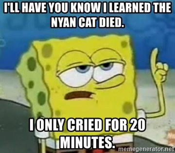 Tough Spongebob - I'll have you know I learned the nyan cat died. I only cried for 20 minutes.