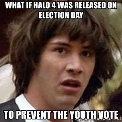 Conspiracy Keanu - what if halo 4 was released on election day to prevent the youth vote