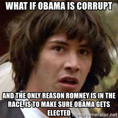 Conspiracy Keanu - What if Obama is corrupt And the only reason Romney is in the race, is to make sure Obama gets elected