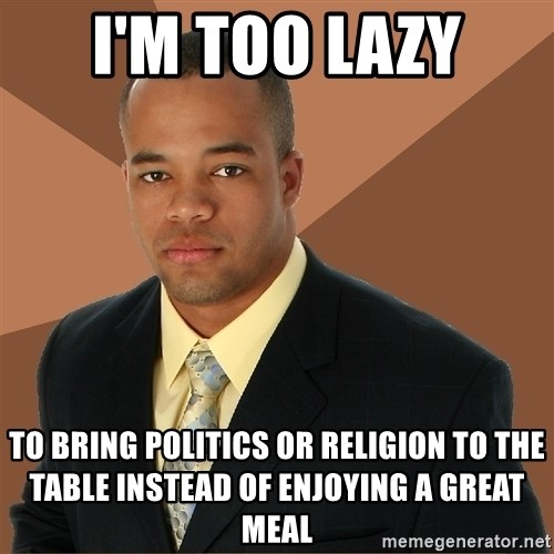 Successful Black Man - I'm too lazy to bring politics or religion to the table instead of enjoying a great meal