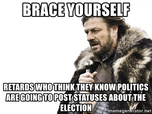 Winter is Coming - Brace Yourself Retards who think they know POLITICS are going to post statuses about the election
