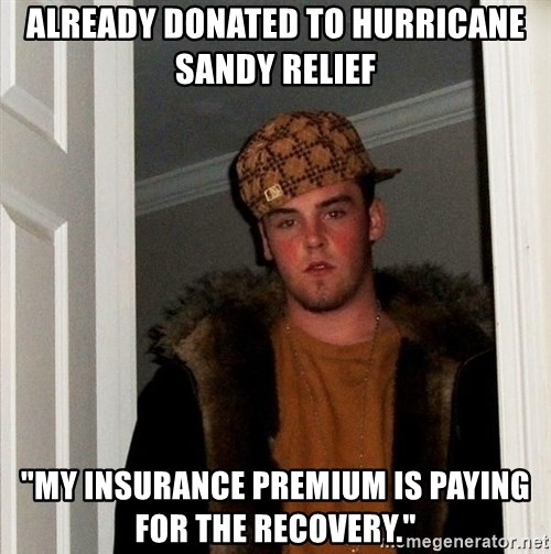 """Scumbag Steve - already donated to Hurricane Sandy Relief """"My insurance Premium is paying for the recovery."""""""
