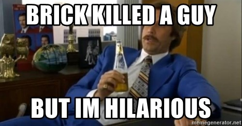 That escalated quickly-Ron Burgundy - BRICK KILLED A GUY BUT IM HILARIOUS
