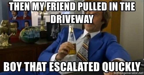 That escalated quickly-Ron Burgundy - Then my friend pulled in the driveway boy that escalated quickly