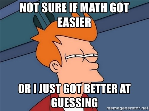 Futurama Fry - Not sure if math got easier or i just got better at guessing