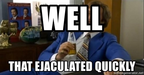 That escalated quickly-Ron Burgundy - Well that ejaculated quickly