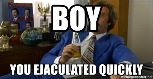 That escalated quickly-Ron Burgundy - BOY YOU EJACULATED QUICKLY