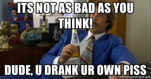 That escalated quickly-Ron Burgundy - ITS NOT AS BAD AS YOU THINK! DUDE, U DRANK UR OWN PISS