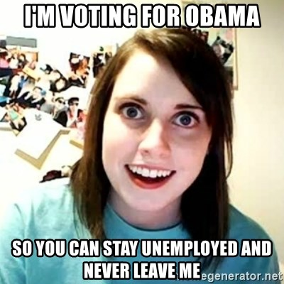 overly attached girl - I'm voting for obama so you can stay unemployed and never leave me