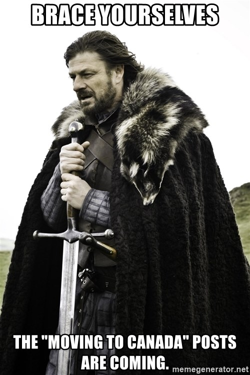 "Ned Stark - BRace yourselves The ""moving to Canada"" posts are coming."