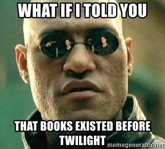 What if I told you / Matrix Morpheus - WHAT IF I TOLD YOU THAT BOOKS EXISTED BEFORE TWILIGHT