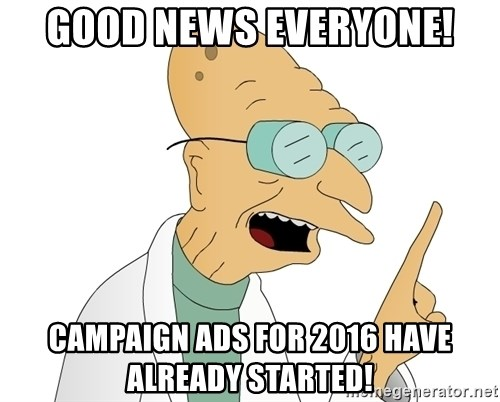 Good News Everyone - Good news everyone! Campaign ads for 2016 have already started!