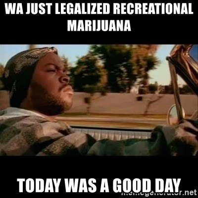 Ice Cube- Today was a Good day - Wa just legalized recreational marijuana  today was a good day