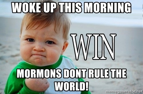 Win Baby - Woke up this morning Mormons Dont rule the world!