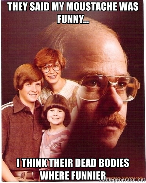 Vengeance Dad - they said my moustache was funny... i think their dead bodies where funnier