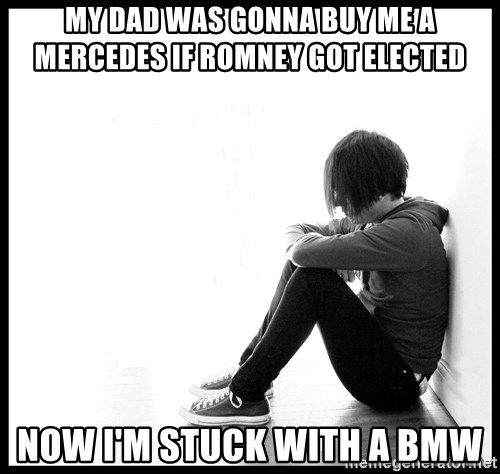First World Problems - My dad was gonna buy me a mercedes if romney got elected now i'm stuck with a BMW