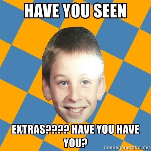 annoying elementary school kid - HAVE YOU SEEN EXTRAS???? HAVE YOU HAVE YOU?