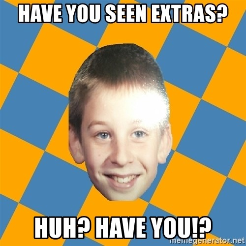 annoying elementary school kid - HAVE YOU SEEN EXTRAS? Huh? HAVE YOU!?