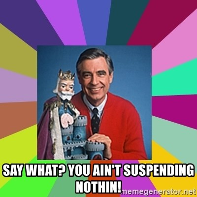 mr rogers  - Say what? you ain't suspending nothin!