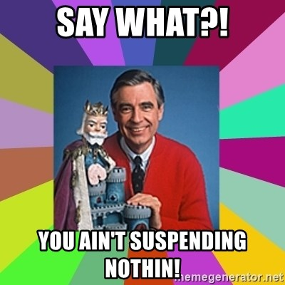 mr rogers  - Say what?! You ain't suspending nothin!